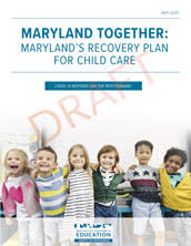 Maryland Together: Maryland's Recovery Plan For Child Care COVID-19 Response and the Path Forward May 2020 (Draft)